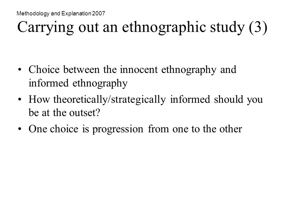 Methodology and Explanation 2007 Carrying out an ethnographic study (3) Choice between the innocent ethnography and informed ethnography How theoretically/strategically informed should you be at the outset.