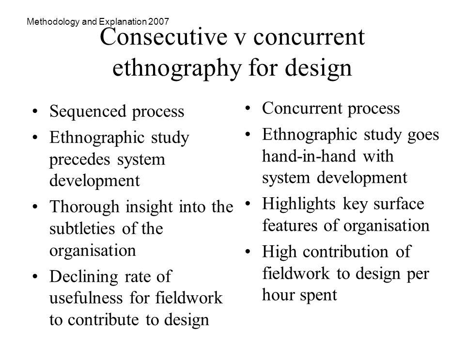 Methodology and Explanation 2007 Consecutive v concurrent ethnography for design Sequenced process Ethnographic study precedes system development Thorough insight into the subtleties of the organisation Declining rate of usefulness for fieldwork to contribute to design Concurrent process Ethnographic study goes hand-in-hand with system development Highlights key surface features of organisation High contribution of fieldwork to design per hour spent