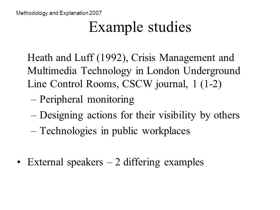 Methodology and Explanation 2007 Example studies Heath and Luff (1992), Crisis Management and Multimedia Technology in London Underground Line Control Rooms, CSCW journal, 1 (1-2) –Peripheral monitoring –Designing actions for their visibility by others –Technologies in public workplaces External speakers – 2 differing examples