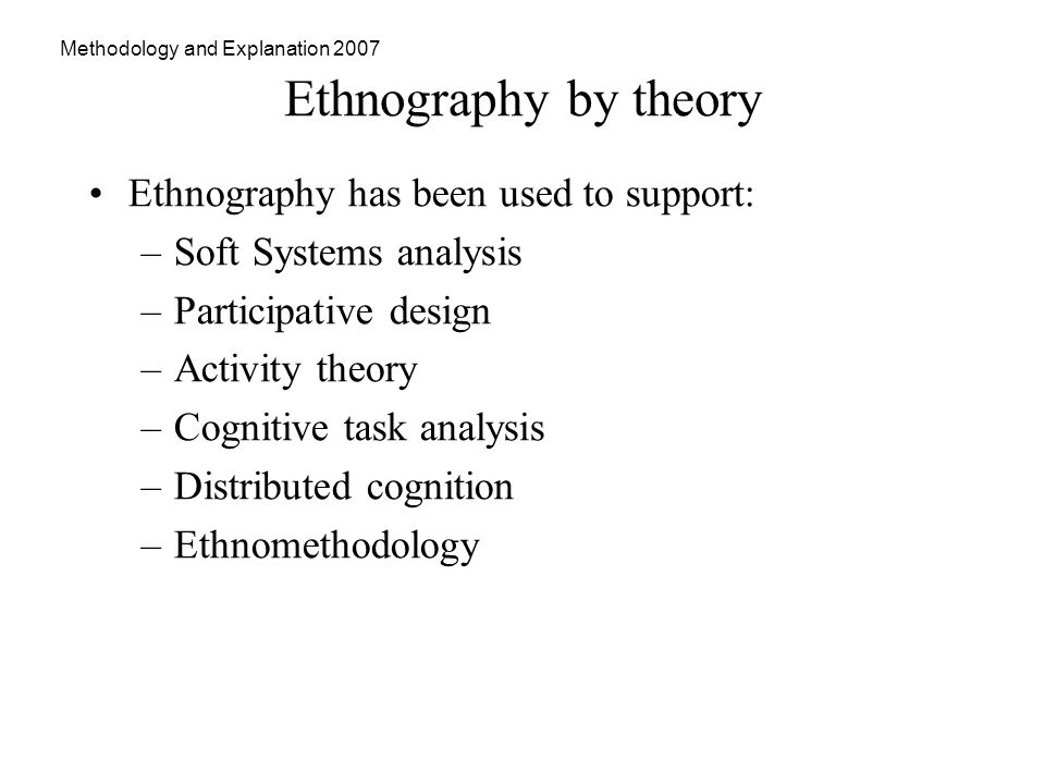 Methodology and Explanation 2007 Ethnography by theory Ethnography has been used to support: –Soft Systems analysis –Participative design –Activity theory –Cognitive task analysis –Distributed cognition –Ethnomethodology