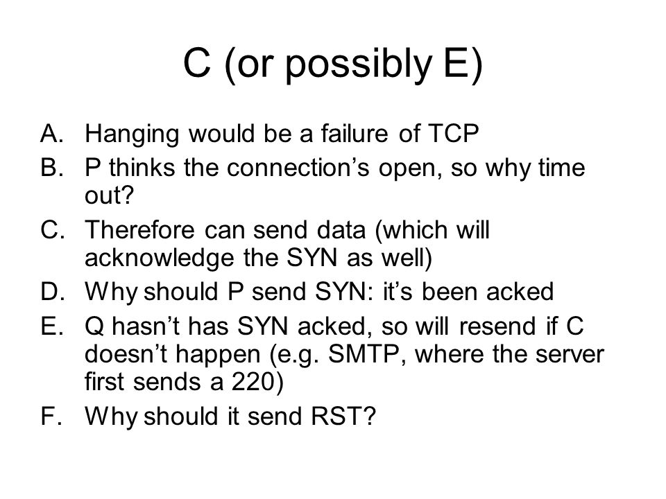 C (or possibly E) A.Hanging would be a failure of TCP B.P thinks the connections open, so why time out.