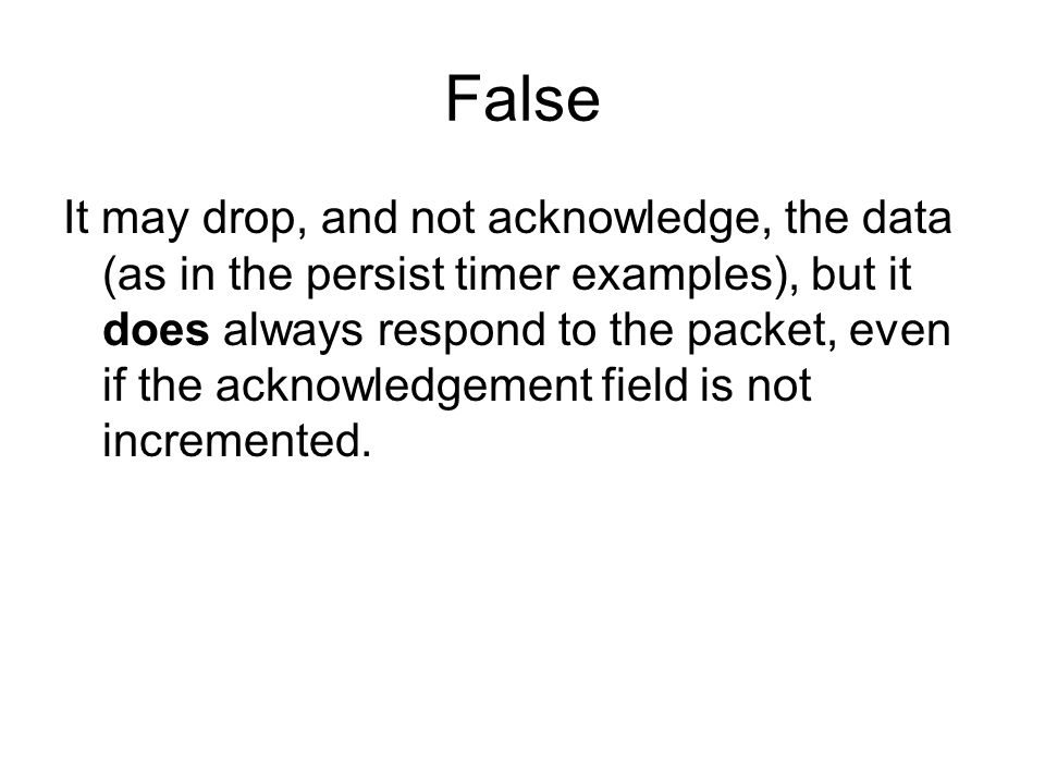 False It may drop, and not acknowledge, the data (as in the persist timer examples), but it does always respond to the packet, even if the acknowledgement field is not incremented.