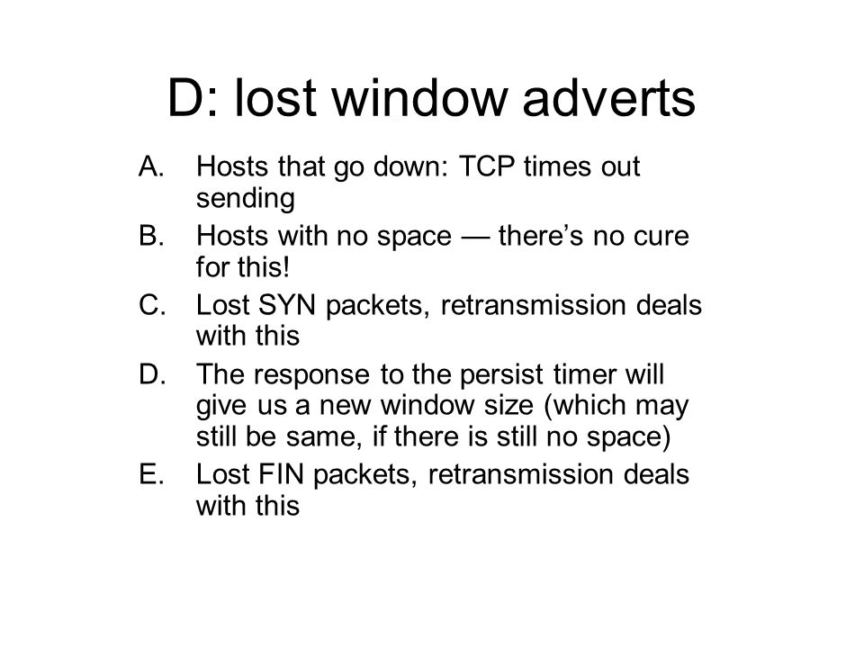 D: lost window adverts A.Hosts that go down: TCP times out sending B.Hosts with no space theres no cure for this.