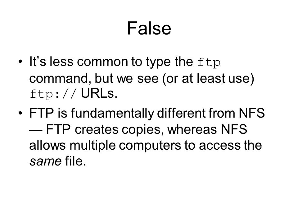False Its less common to type the ftp command, but we see (or at least use) ftp:// URLs.
