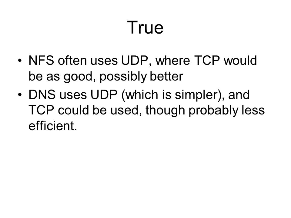 True NFS often uses UDP, where TCP would be as good, possibly better DNS uses UDP (which is simpler), and TCP could be used, though probably less efficient.