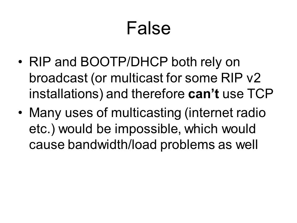 False RIP and BOOTP/DHCP both rely on broadcast (or multicast for some RIP v2 installations) and therefore cant use TCP Many uses of multicasting (internet radio etc.) would be impossible, which would cause bandwidth/load problems as well