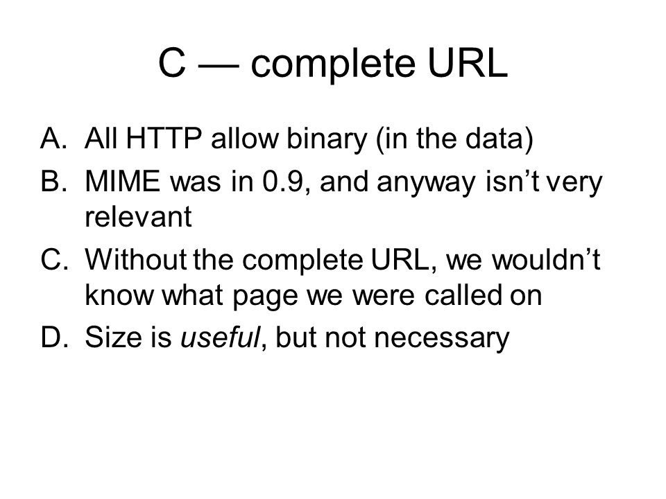 C complete URL A.All HTTP allow binary (in the data) B.MIME was in 0.9, and anyway isnt very relevant C.Without the complete URL, we wouldnt know what page we were called on D.Size is useful, but not necessary