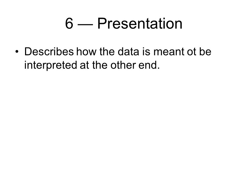 6 Presentation Describes how the data is meant ot be interpreted at the other end.