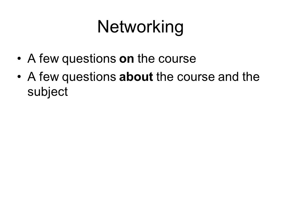 Networking A few questions on the course A few questions about the course and the subject