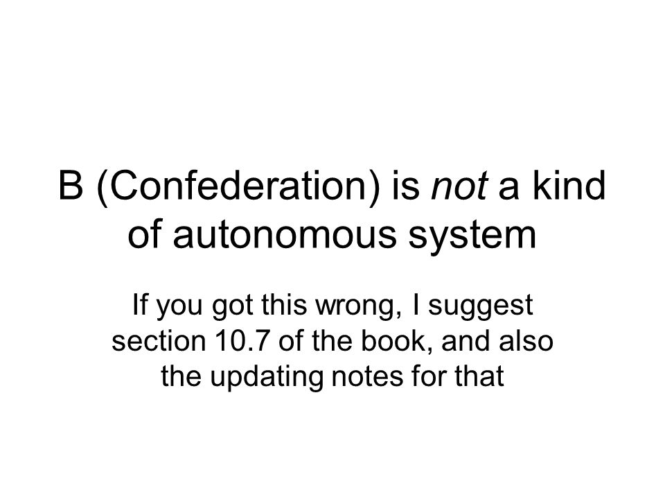 B (Confederation) is not a kind of autonomous system If you got this wrong, I suggest section 10.7 of the book, and also the updating notes for that