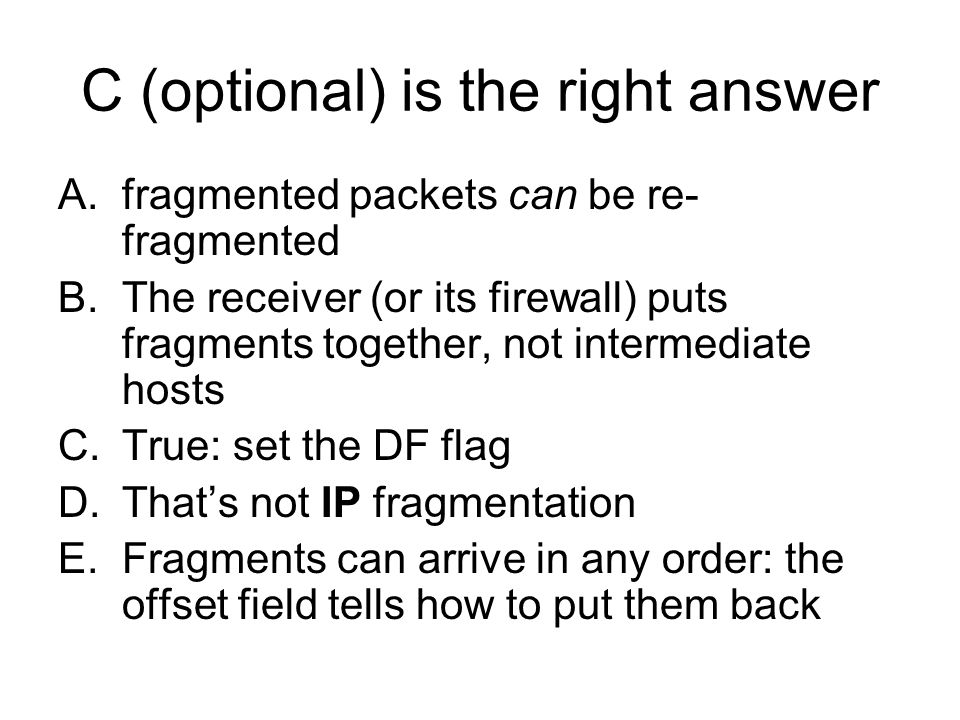 C (optional) is the right answer A.fragmented packets can be re- fragmented B.The receiver (or its firewall) puts fragments together, not intermediate hosts C.True: set the DF flag D.Thats not IP fragmentation E.Fragments can arrive in any order: the offset field tells how to put them back