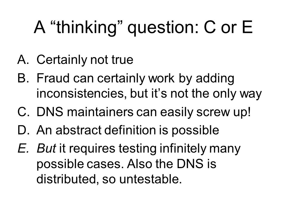 A thinking question: C or E A.Certainly not true B.Fraud can certainly work by adding inconsistencies, but its not the only way C.DNS maintainers can easily screw up.