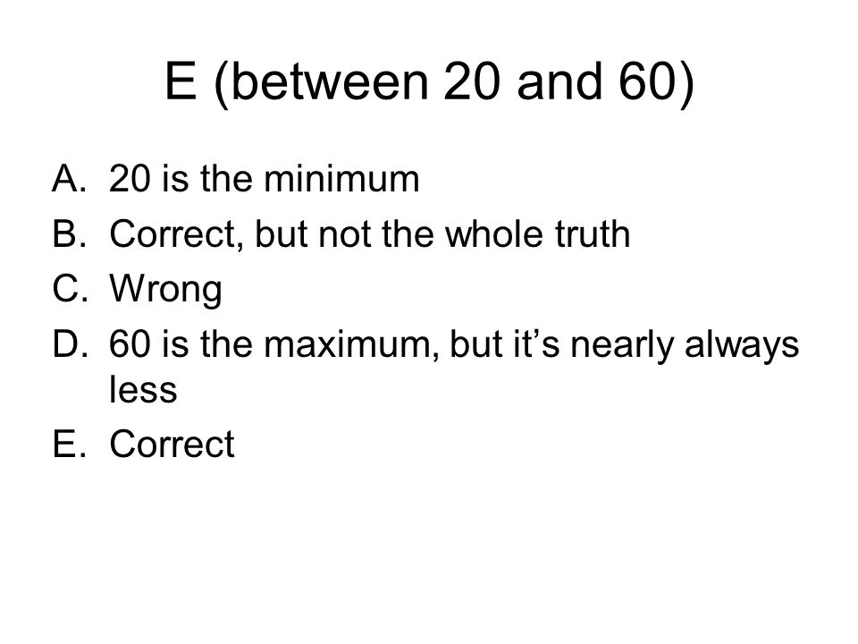 E (between 20 and 60) A.20 is the minimum B.Correct, but not the whole truth C.Wrong D.60 is the maximum, but its nearly always less E.Correct