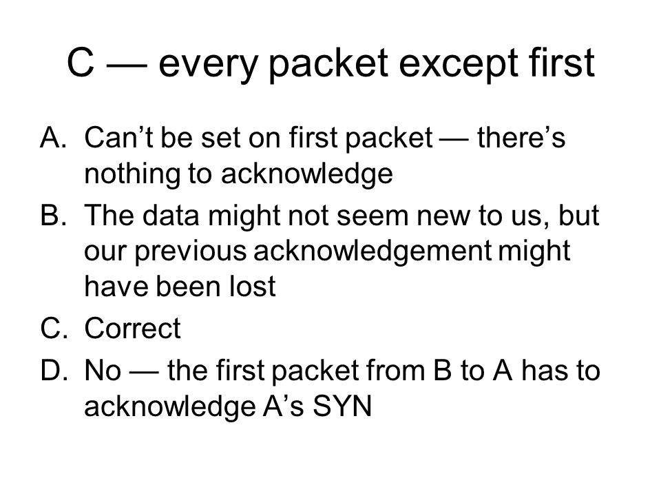 C every packet except first A.Cant be set on first packet theres nothing to acknowledge B.The data might not seem new to us, but our previous acknowledgement might have been lost C.Correct D.No the first packet from B to A has to acknowledge As SYN