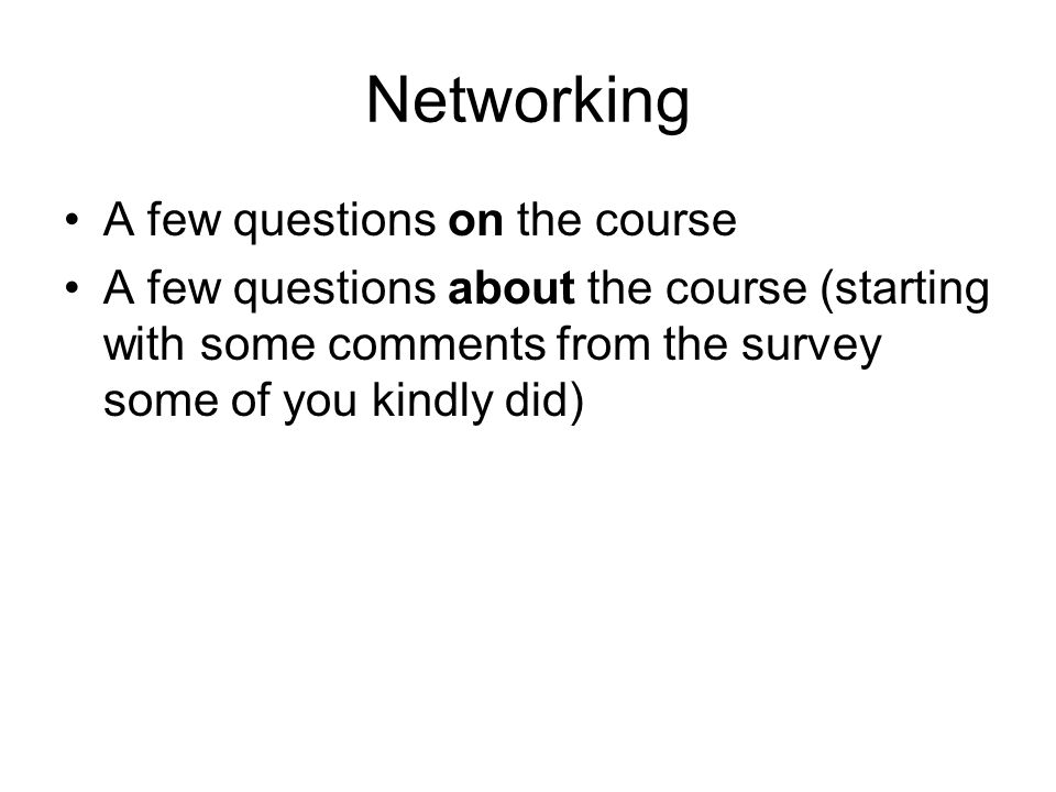 Networking A few questions on the course A few questions about the course (starting with some comments from the survey some of you kindly did)