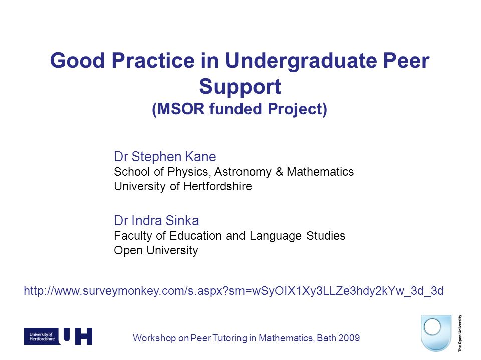 Workshop on Peer Tutoring in Mathematics, Bath 2009 Good Practice in Undergraduate Peer Support (MSOR funded Project) Dr Stephen Kane School of Physics, Astronomy & Mathematics University of Hertfordshire Dr Indra Sinka Faculty of Education and Language Studies Open University   sm=wSyOIX1Xy3LLZe3hdy2kYw_3d_3d
