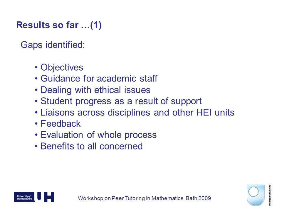 Workshop on Peer Tutoring in Mathematics, Bath 2009 Results so far …(1) Gaps identified: Objectives Guidance for academic staff Dealing with ethical issues Student progress as a result of support Liaisons across disciplines and other HEI units Feedback Evaluation of whole process Benefits to all concerned