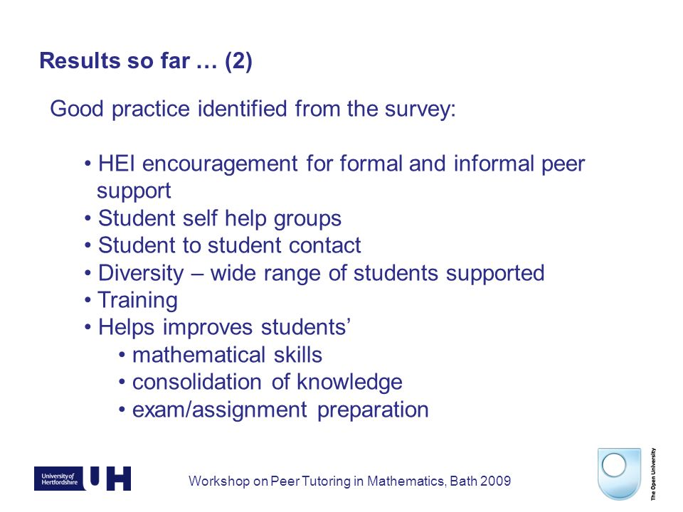Workshop on Peer Tutoring in Mathematics, Bath 2009 Results so far … (2) Good practice identified from the survey: HEI encouragement for formal and informal peer support Student self help groups Student to student contact Diversity – wide range of students supported Training Helps improves students mathematical skills consolidation of knowledge exam/assignment preparation