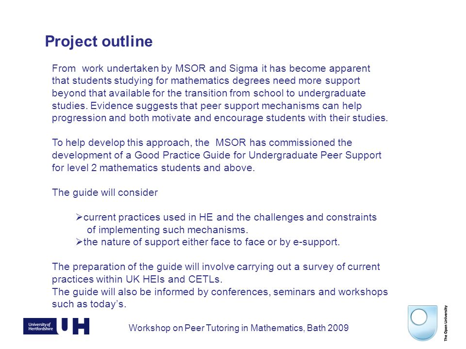 Workshop on Peer Tutoring in Mathematics, Bath 2009 From work undertaken by MSOR and Sigma it has become apparent that students studying for mathematics degrees need more support beyond that available for the transition from school to undergraduate studies.