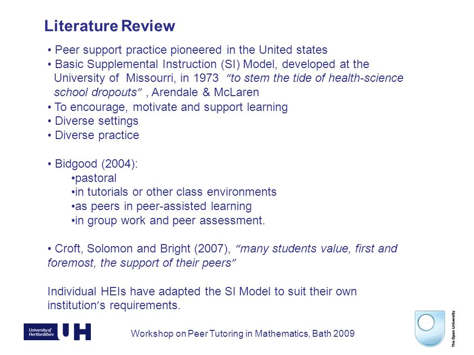 Workshop on Peer Tutoring in Mathematics, Bath 2009 Literature Review Peer support practice pioneered in the United states Basic Supplemental Instruction (SI) Model, developed at the University of Missourri, in 1973 to stem the tide of health-science school dropouts, Arendale & McLaren To encourage, motivate and support learning Diverse settings Diverse practice Bidgood (2004): pastoral in tutorials or other class environments as peers in peer-assisted learning in group work and peer assessment.