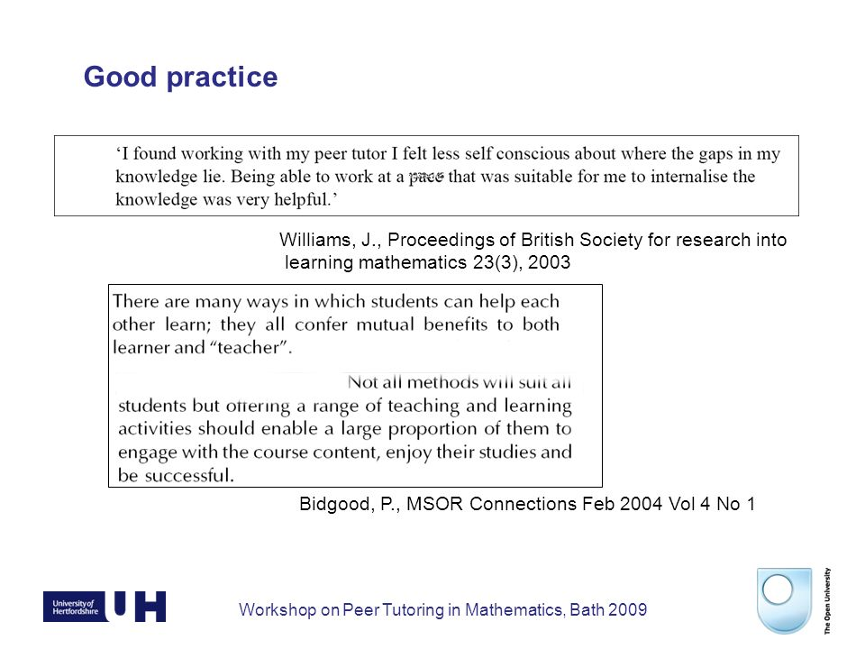 Workshop on Peer Tutoring in Mathematics, Bath 2009 Work in progress Step 1: Survey live Step 2: Initial visits to Loughborough Sheffield Hallam Bath OU Step 3: Further visits February/March Step 4: Guide completed April Step 5: Feedback on guide Step 6: Dissemination of findings through workshop and conferences.