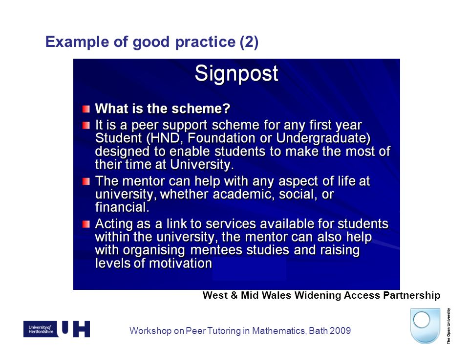 Workshop on Peer Tutoring in Mathematics, Bath 2009 And finally … Dr Stephen Kane s.j.kane@herts.ac.uk 01707 285982 School of Physics, Astronomy & Mathematics University of Hertfordshire Dr Indra Sinka i.r.sinka@open.ac.uk 01908 858082 Faculty of Education and Language Studies Open University Please fill in the online survey.