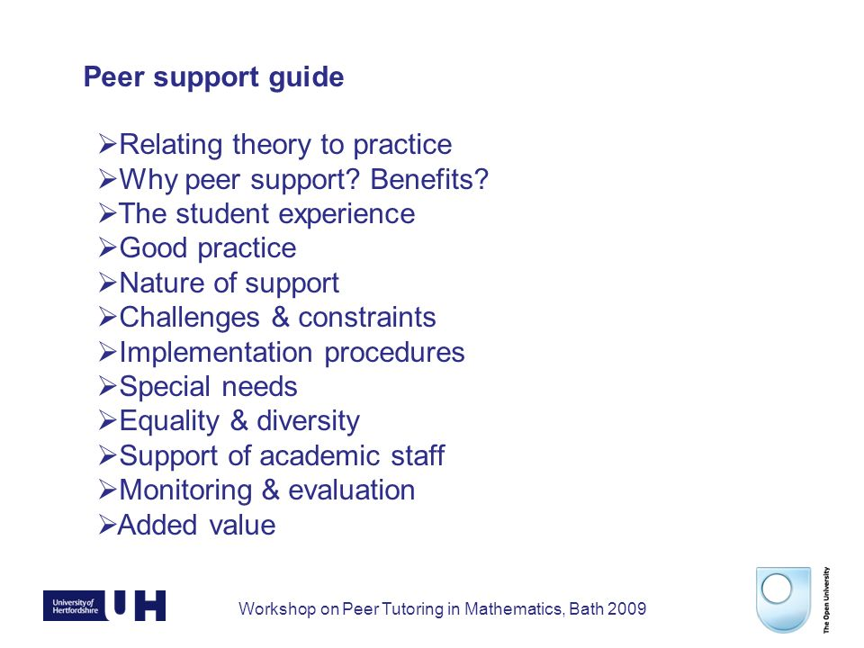 Workshop on Peer Tutoring in Mathematics, Bath 2009 Peer support guide Relating theory to practice Why peer support.