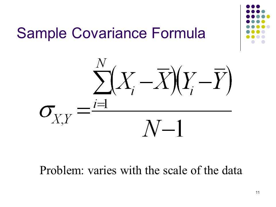 11 Sample Covariance Formula Problem: varies with the scale of the data