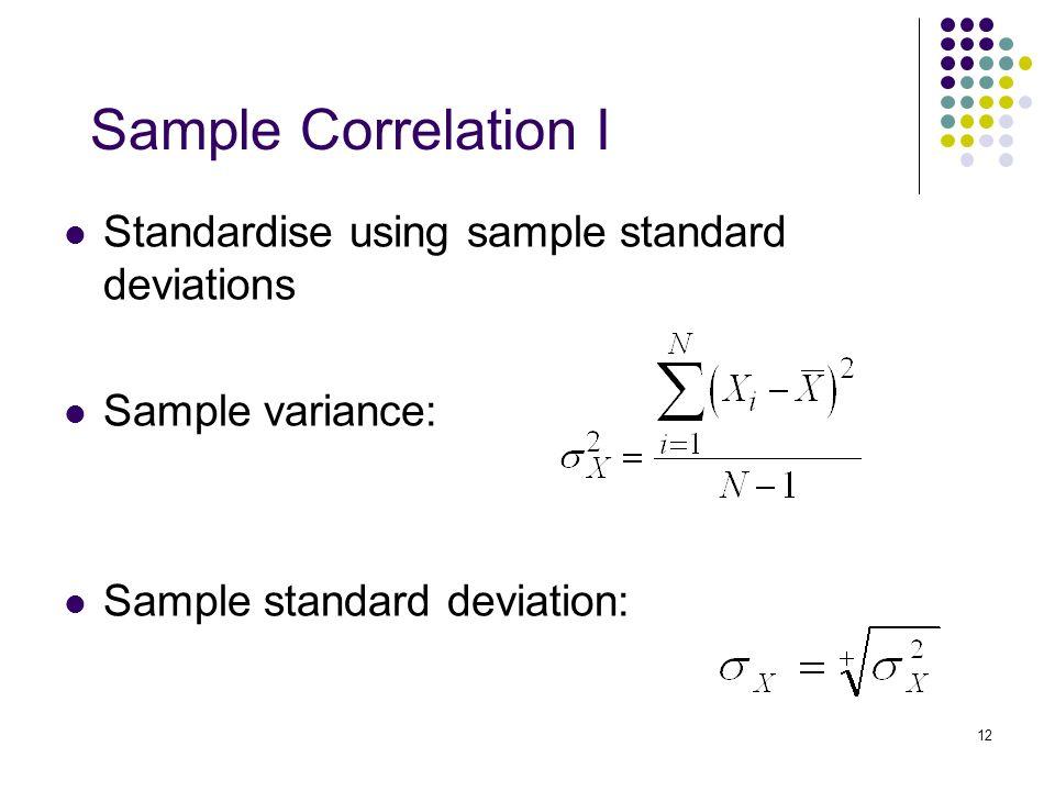 12 Sample Correlation I Standardise using sample standard deviations Sample variance: Sample standard deviation: