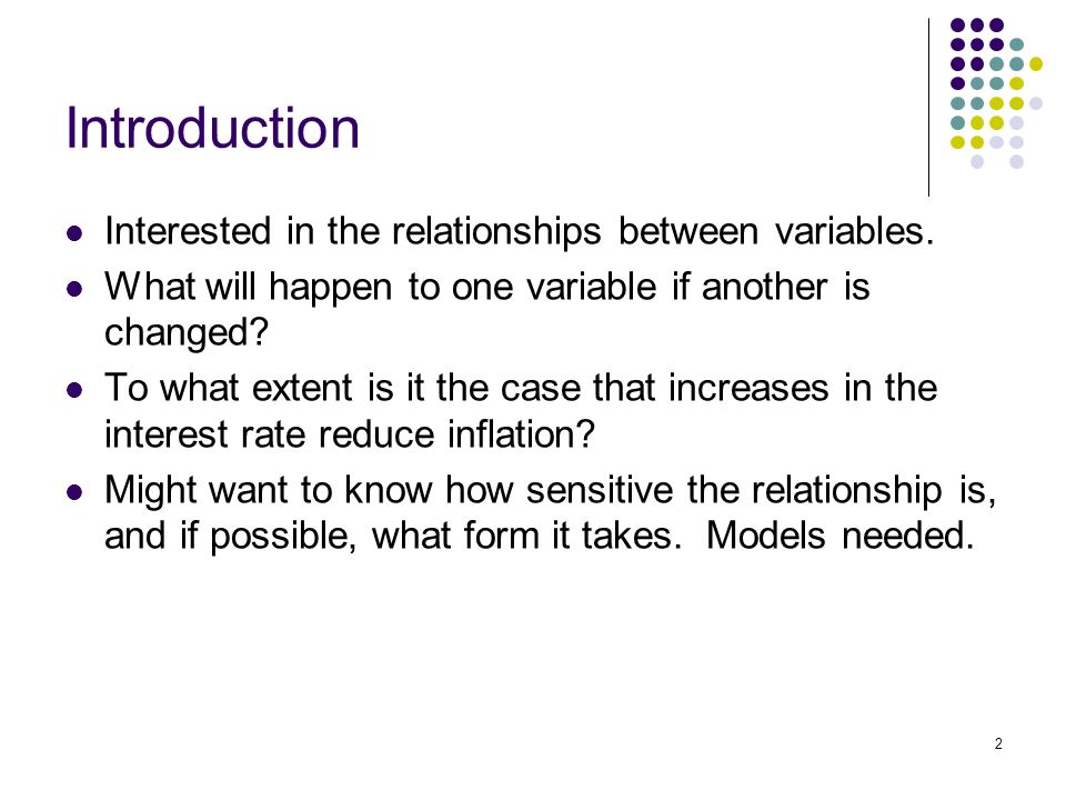 2 Introduction Interested in the relationships between variables.