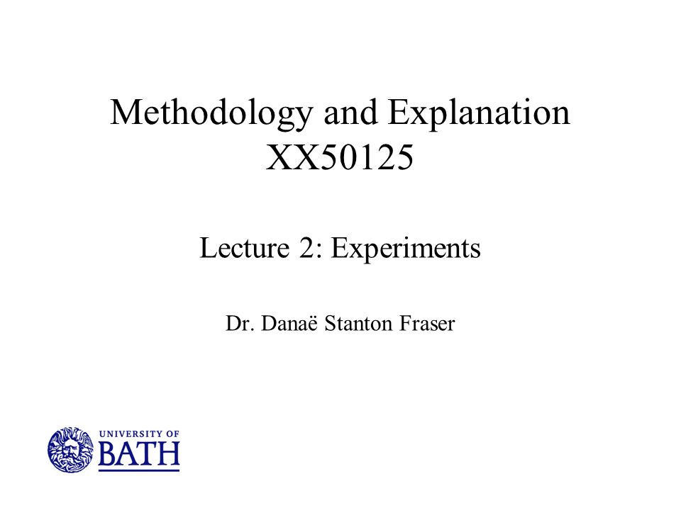 Methodology and Explanation XX50125 Lecture 2: Experiments Dr. Danaë Stanton Fraser