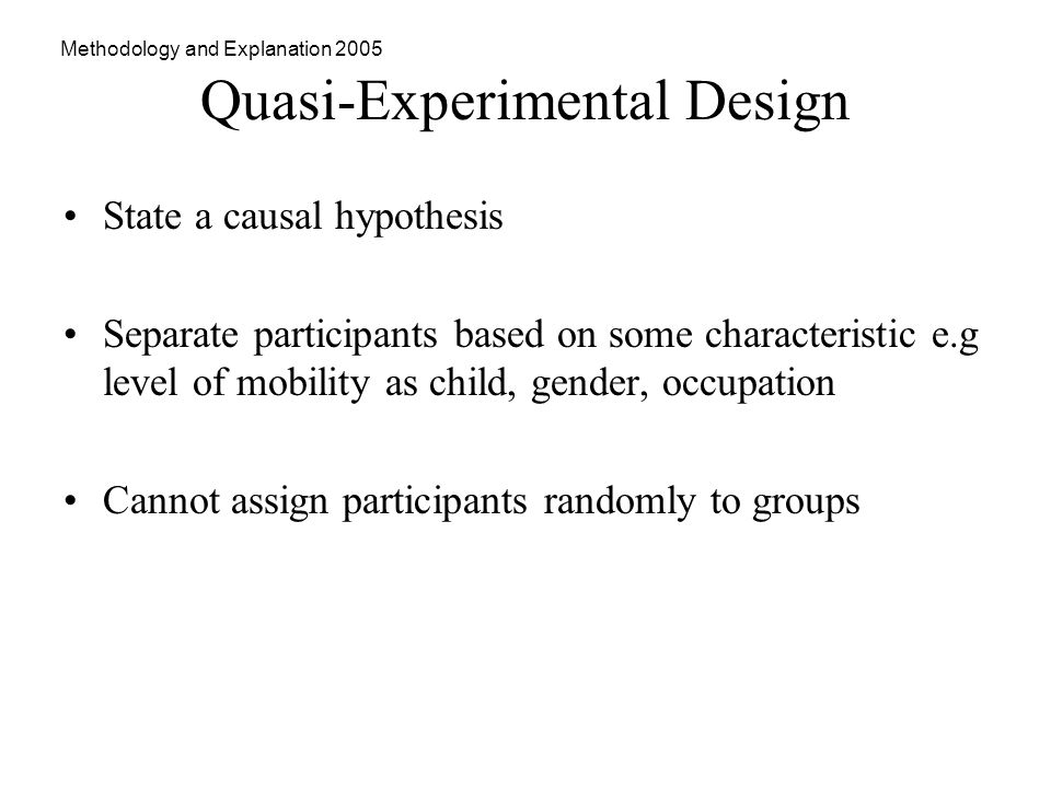 Methodology and Explanation 2005 Quasi-Experimental Design State a causal hypothesis Separate participants based on some characteristic e.g level of mobility as child, gender, occupation Cannot assign participants randomly to groups
