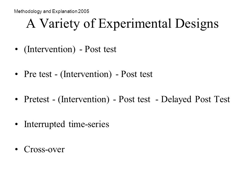 Methodology and Explanation 2005 A Variety of Experimental Designs (Intervention) - Post test Pre test - (Intervention) - Post test Pretest - (Intervention) - Post test - Delayed Post Test Interrupted time-series Cross-over
