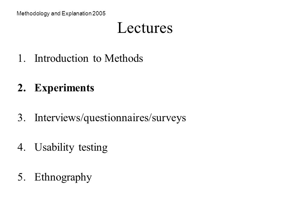 Methodology and Explanation 2005 Lectures 1.Introduction to Methods 2.Experiments 3.Interviews/questionnaires/surveys 4.Usability testing 5.Ethnograph