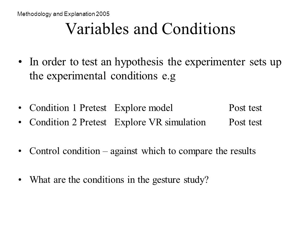 Methodology and Explanation 2005 Variables and Conditions In order to test an hypothesis the experimenter sets up the experimental conditions e.g Condition 1 Pretest Explore model Post test Condition 2 Pretest Explore VR simulation Post test Control condition – against which to compare the results What are the conditions in the gesture study