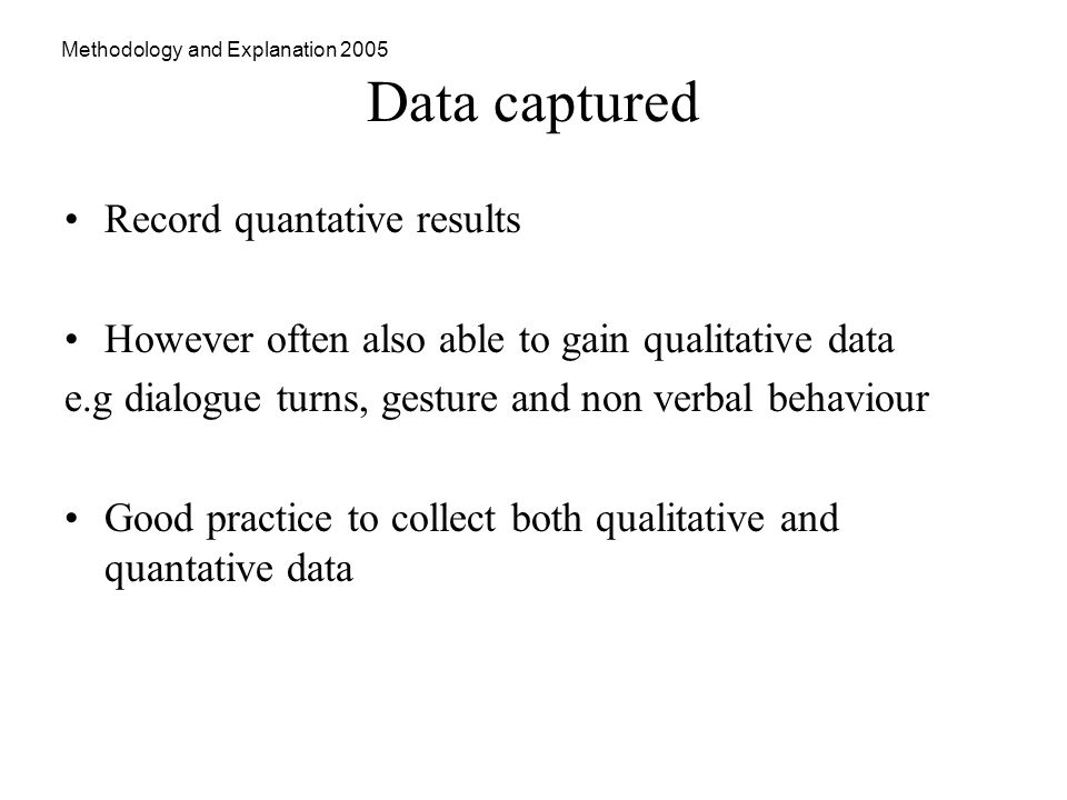Methodology and Explanation 2005 Data captured Record quantative results However often also able to gain qualitative data e.g dialogue turns, gesture and non verbal behaviour Good practice to collect both qualitative and quantative data