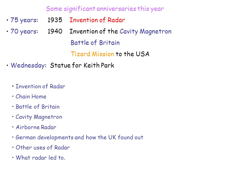 Some significant anniversaries this year 75 years: 1935 Invention of Radar 70 years: 1940 Invention of the Cavity Magnetron Battle of Britain Tizard M
