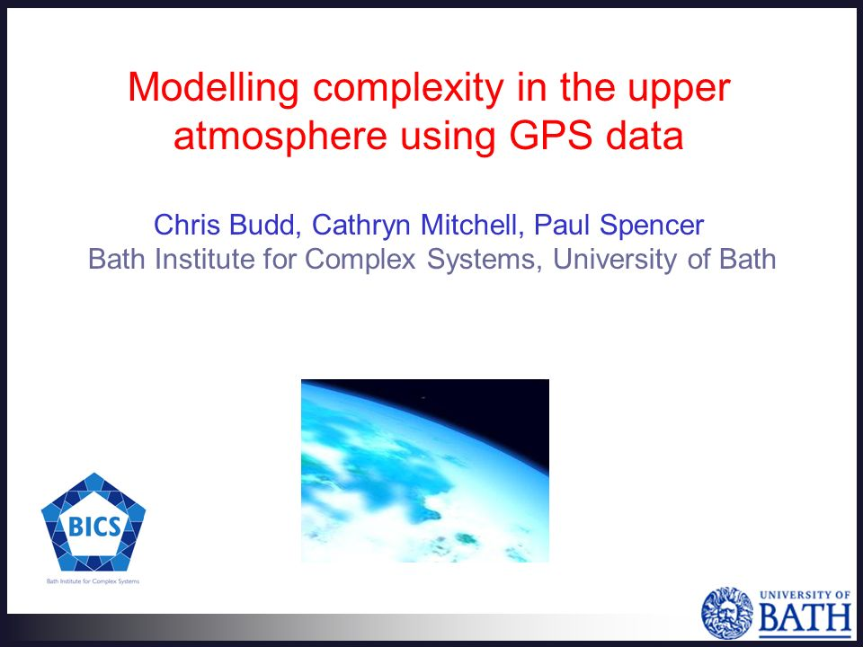 Modelling complexity in the upper atmosphere using GPS data Chris Budd, Cathryn Mitchell, Paul Spencer Bath Institute for Complex Systems, University of Bath