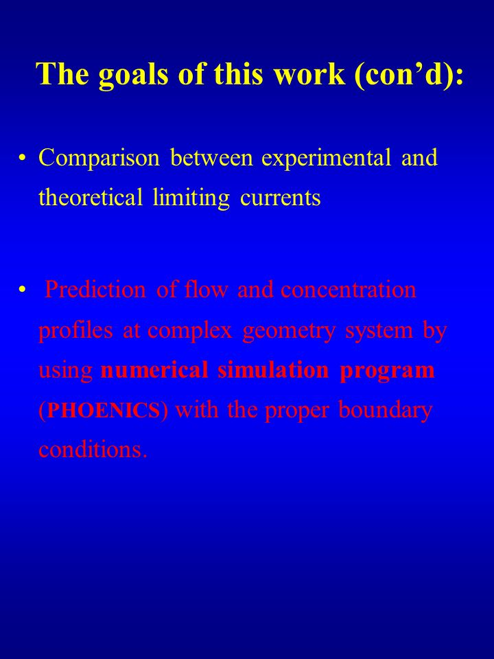 The goals of this work (cond): Comparison between experimental and theoretical limiting currents Prediction of flow and concentration profiles at complex geometry system by using numerical simulation program ( PHOENICS ) with the proper boundary conditions.
