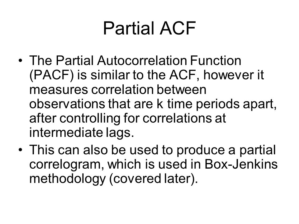 Partial ACF The Partial Autocorrelation Function (PACF) is similar to the ACF, however it measures correlation between observations that are k time pe