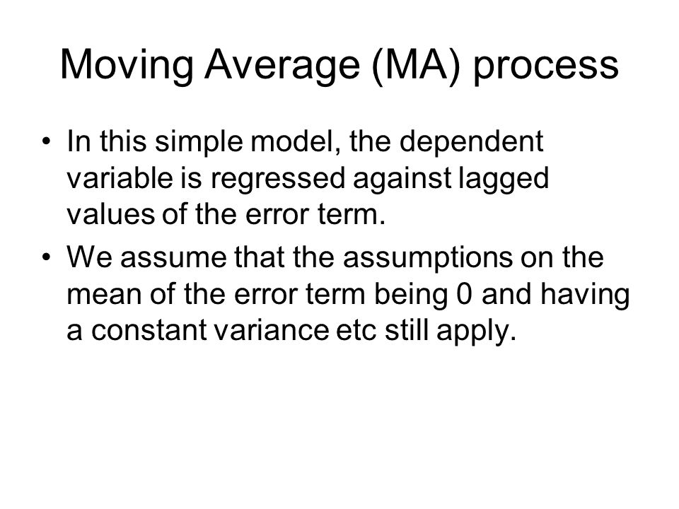Moving Average (MA) process In this simple model, the dependent variable is regressed against lagged values of the error term. We assume that the assu