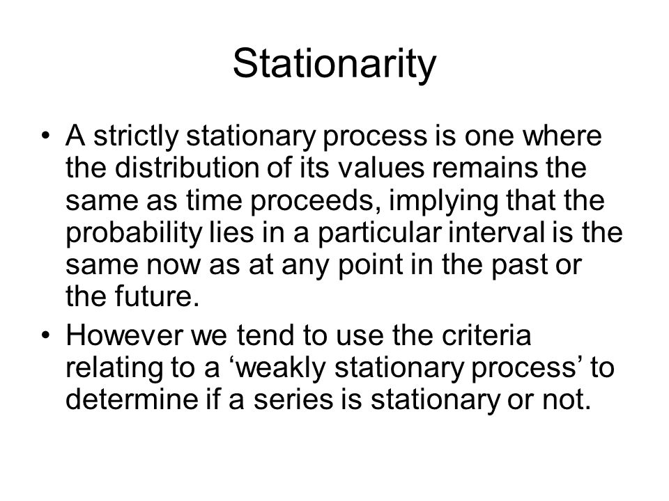 Weakly Stationary Series A stationary process or series has the following properties: - constant mean - constant variance - constant autocovariance structure The latter refers to the covariance between y(t-1) and y(t-2) being the same as y(t-5) and y(t-6).