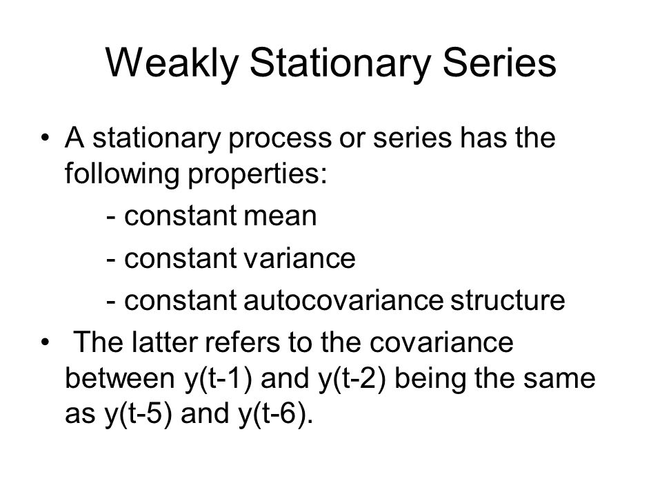 Weakly Stationary Series A stationary process or series has the following properties: - constant mean - constant variance - constant autocovariance st