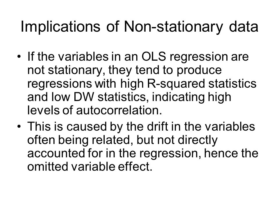 Implications of Non-stationary data If the variables in an OLS regression are not stationary, they tend to produce regressions with high R-squared sta