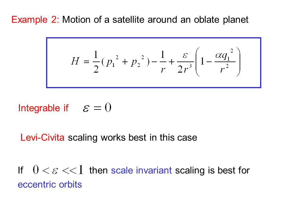 Example 2: Motion of a satellite around an oblate planet Integrable if Levi-Civita scaling works best in this case If then scale invariant scaling is