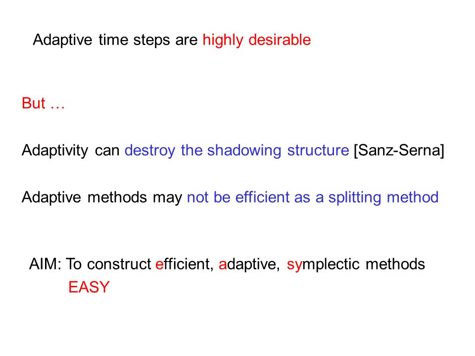 Adaptive time steps are highly desirable But … Adaptivity can destroy the shadowing structure [Sanz-Serna] Adaptive methods may not be efficient as a