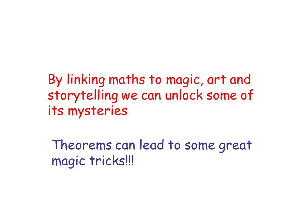 By linking maths to magic, art and storytelling we can unlock some of its mysteries Theorems can lead to some great magic tricks!!!