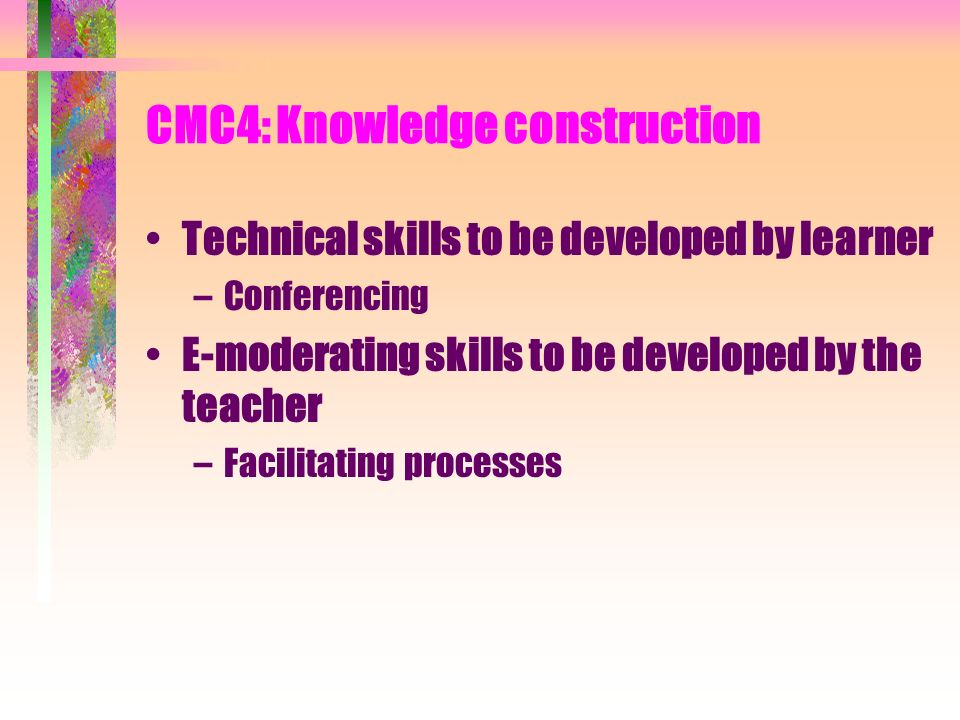 CMC4: Knowledge construction Technical skills to be developed by learner –Conferencing E-moderating skills to be developed by the teacher –Facilitatin