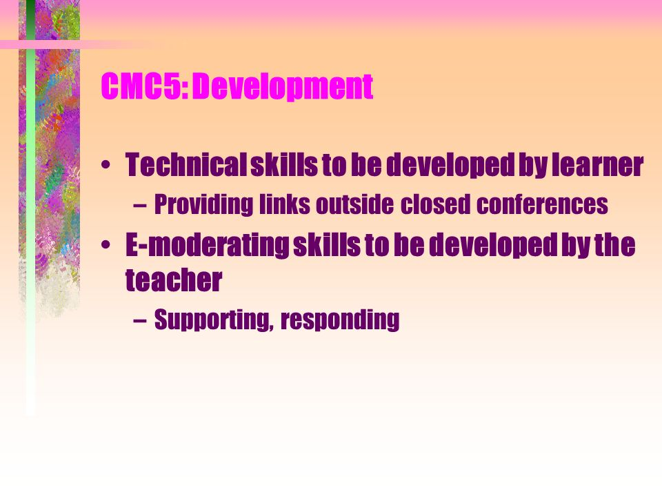 CMC5: Development Technical skills to be developed by learner –Providing links outside closed conferences E-moderating skills to be developed by the teacher –Supporting, responding
