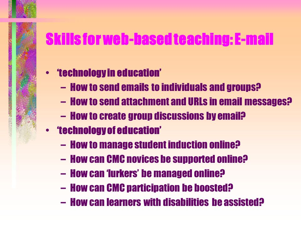 Skills for web-based teaching: E-mail technology in education –How to send emails to individuals and groups.